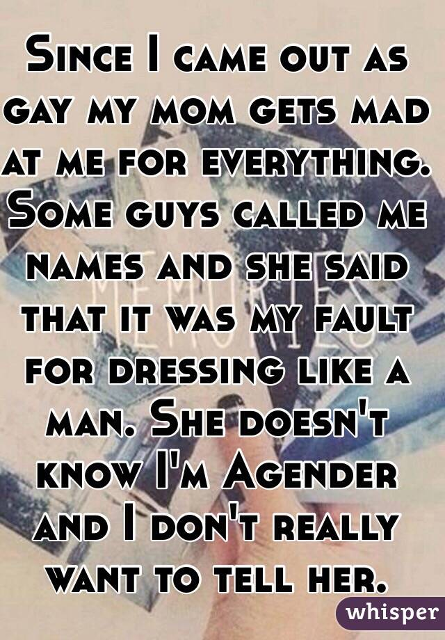 Since I came out as gay my mom gets mad at me for everything. Some guys called me names and she said that it was my fault for dressing like a man. She doesn't know I'm Agender and I don't really want to tell her.