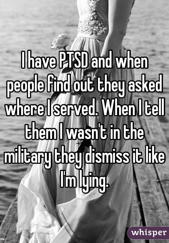 I have PTSD and when people find out they asked where I served. When I tell them I wasn't in the military they dismiss it like I'm lying.