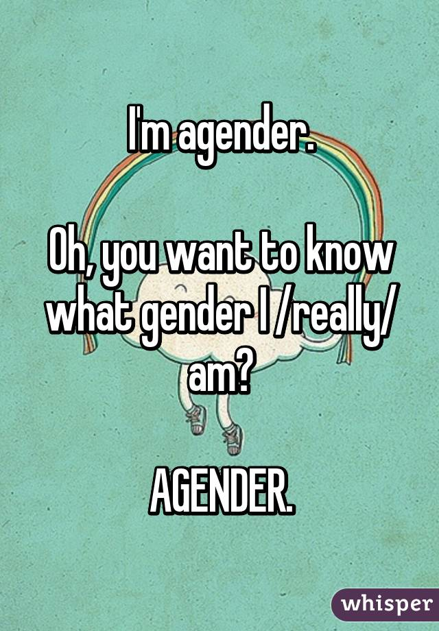 I'm agender. Oh, you want to know what gender I /really/ am? AGENDER.