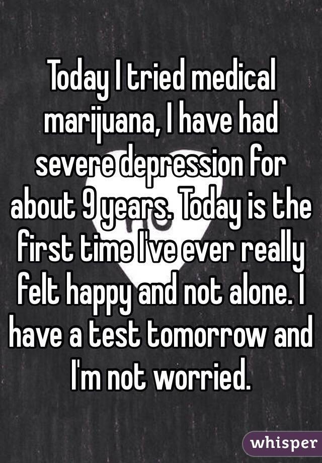 Today I tried medical marijuana, I have had severe depression for about 9 years. Today is the first time I've ever really felt happy and not alone. I have a test tomorrow and I'm not worried.