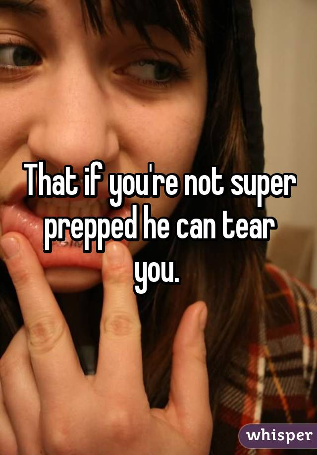That if you're not super prepped he can tear you.