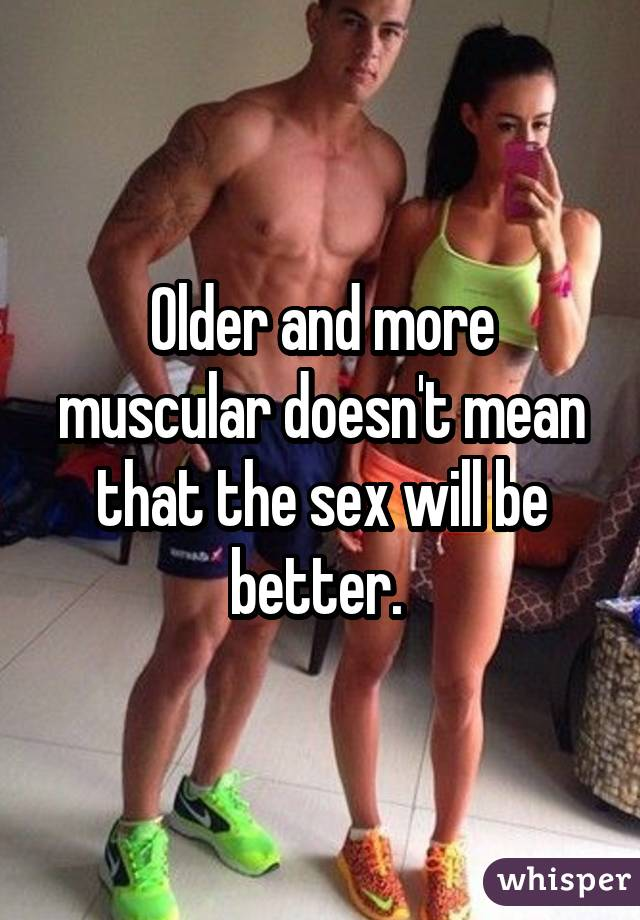 Older and more muscular doesn't mean that the sex will be better.