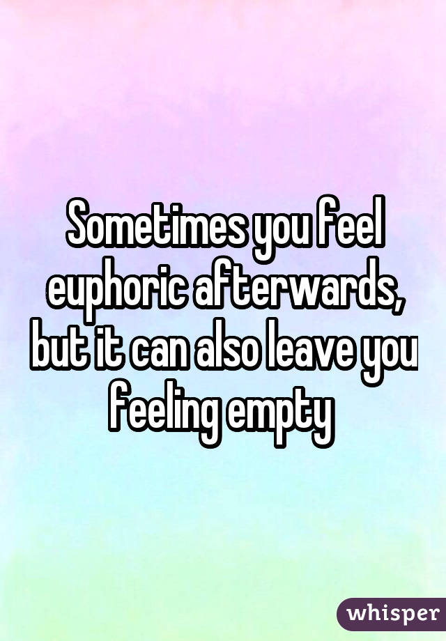 Sometimes you feel euphoric afterwards, but it can also leave you feeling empty