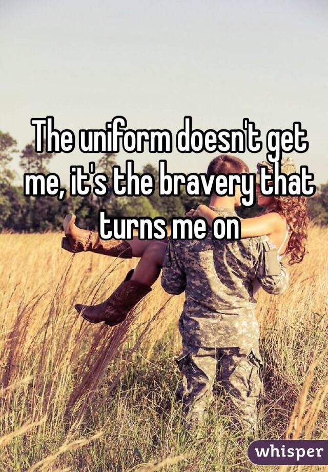 The uniform doesn't get me, it's the bravery that turns me on