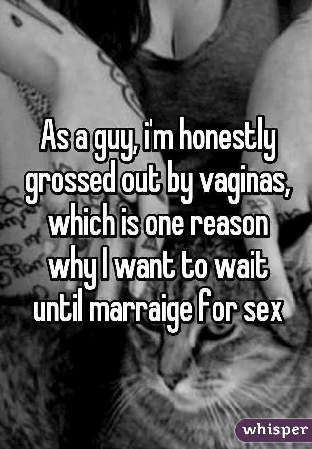 As a guy, i'm honestly grossed out by vaginas, which is one reason why I want to wait until marraige for sex