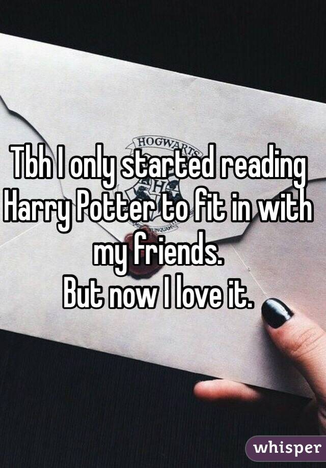 Tbh I only started reading Harry Potter to fit in with my friends. But now I love it.