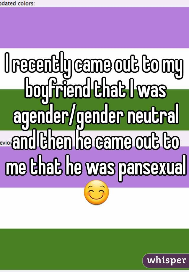 I recently came out to my boyfriend that I was agender/gender neutral and then he came out to me that he was pansexual ?