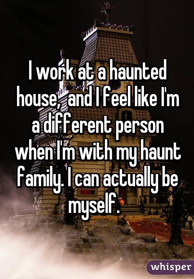 I work at a haunted house, and I feel like I'm a different person when I'm with my haunt family. I can actually be myself.