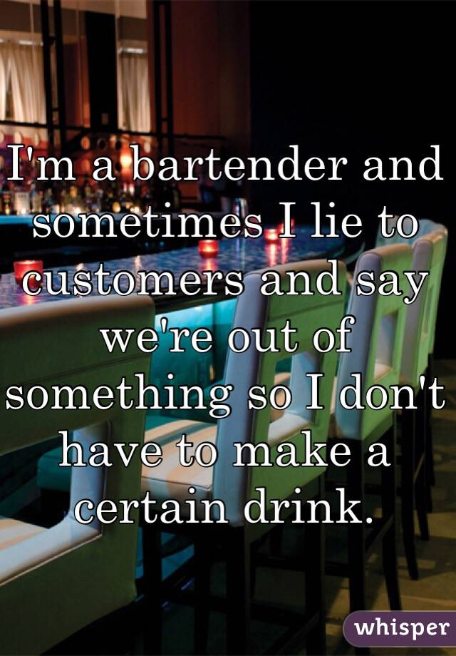 I'm a bartender and sometimes I lie to customers and say we're out of something so I don't have to make a certain drink.