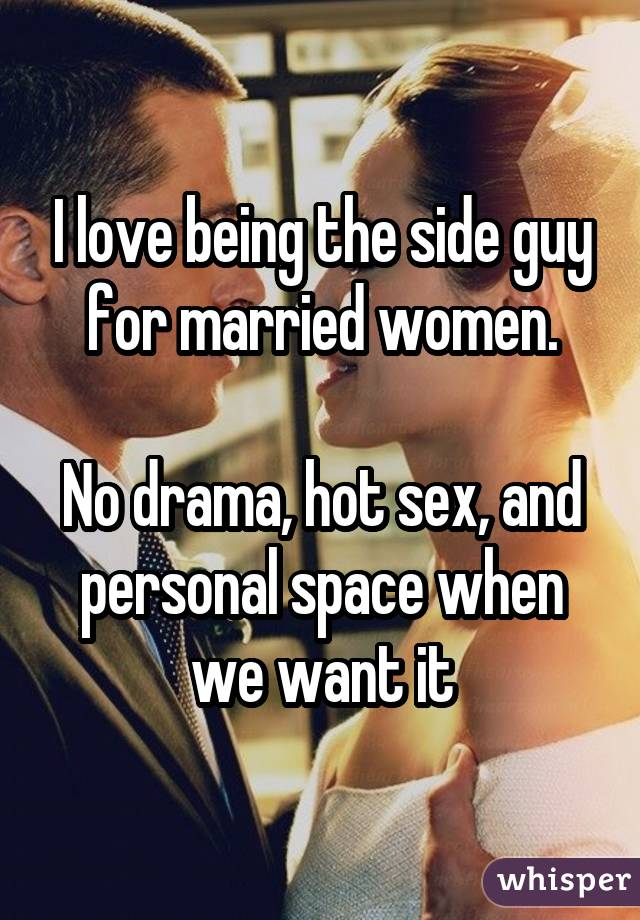 I love being the side guy for married women. No drama, hot sex, and personal space when we want it