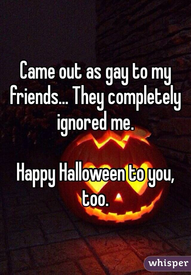 Came out as gay to my friends... They completely ignored me. Happy Halloween to you, too.