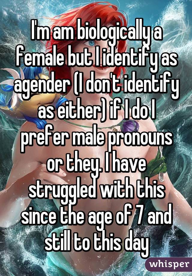 I'm am biologically a female but I identify as agender (I don't identify as either) if I do I prefer male pronouns or they. I have struggled with this since the age of 7 and still to this day