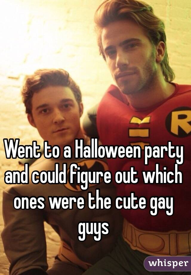 Went to a Halloween party and could figure out which ones were the cute gay guys