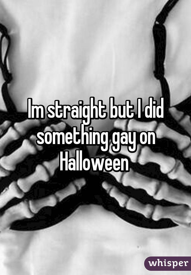 Im straight but I did something gay on Halloween