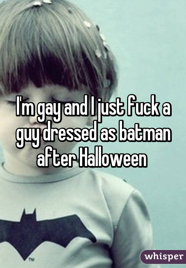 I'm gay and I just fuck a guy dressed as batman after Halloween