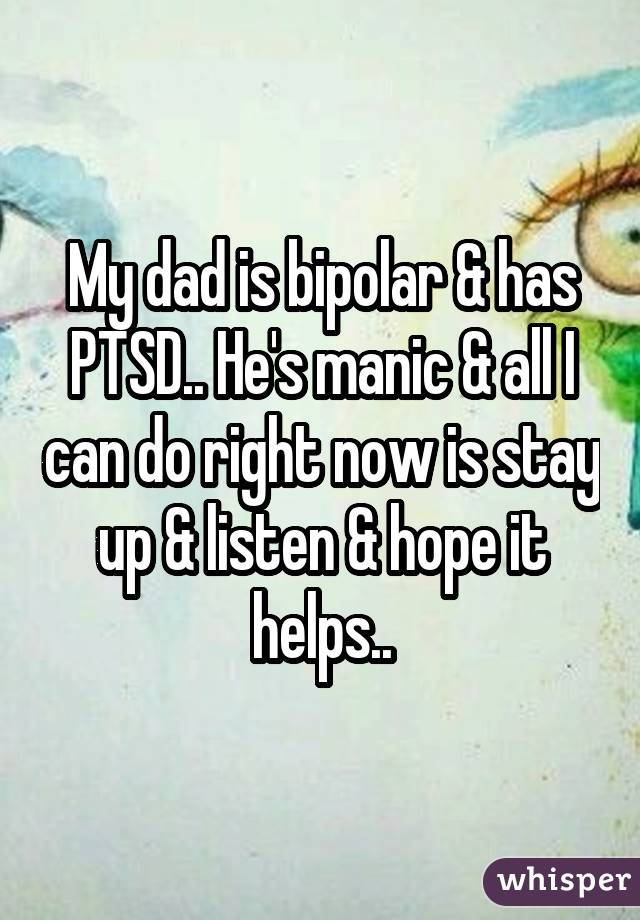 My dad is bipolar & has PTSD.. He's manic & all I can do right now is stay up & listen & hope it helps..