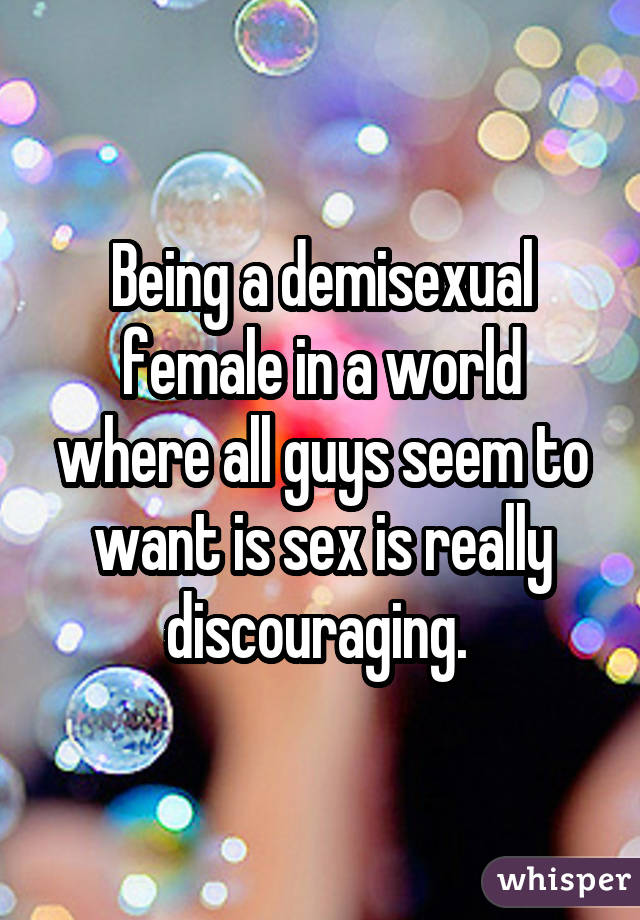 Being a demisexual female in a world where all guys seem to want is sex is really discouraging.