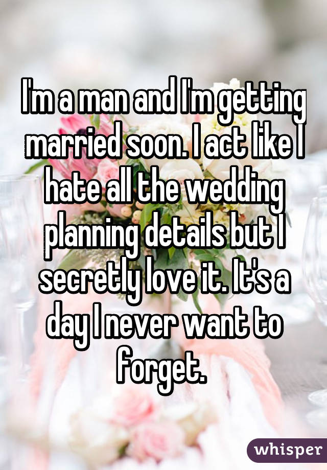 I'm a man and I'm getting married soon. I act like I hate all the wedding planning details but I secretly love it. It's a day I never want to forget.