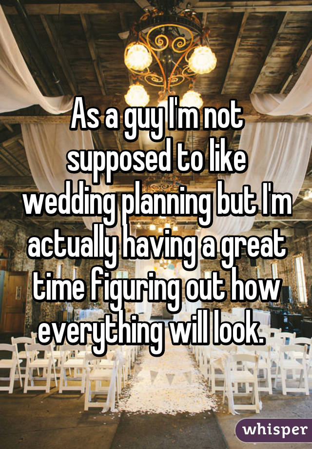 As a guy I'm not supposed to like wedding planning but I'm actually having a great time figuring out how everything will look.