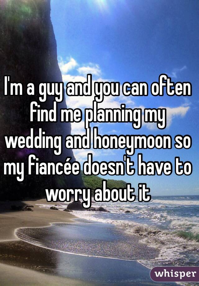 I'm a guy and you can often find me planning my wedding and honeymoon so my fiancée doesn't have to worry about it
