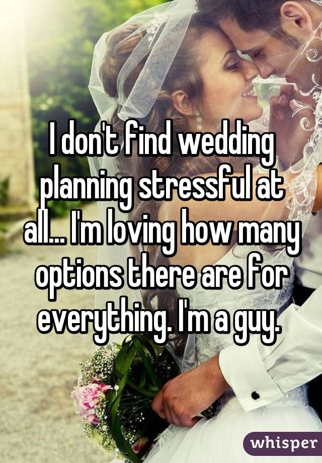 I don't find wedding planning stressful at all... I'm loving how many options there are for everything. I'm a guy.