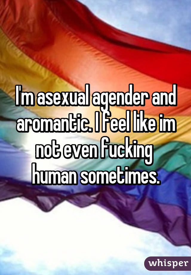 I'm asexual agender and aromantic. I feel like im not even fucking  human sometimes.