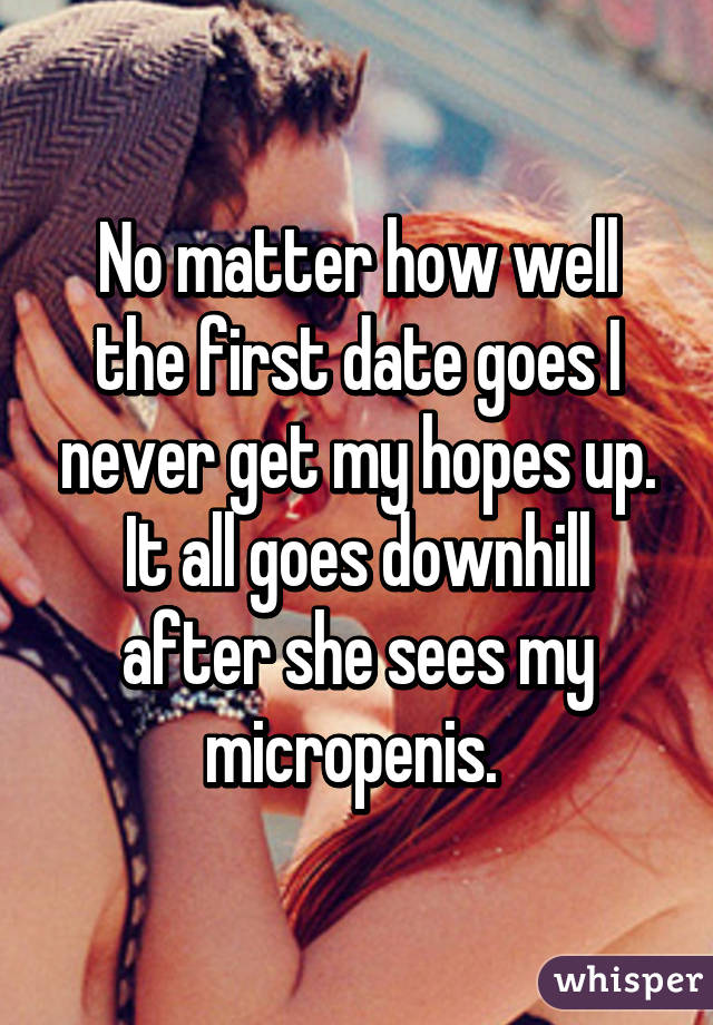 No matter how well the first date goes I never get my hopes up. It all goes downhill after she sees my micropenis.