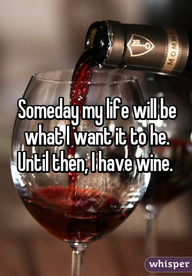 Someday my life will be what I want it to he. Until then, I have wine.