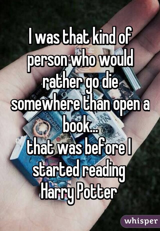 I was that kind of person who would rather go die somewhere than open a book... that was before I started reading Harry Potter
