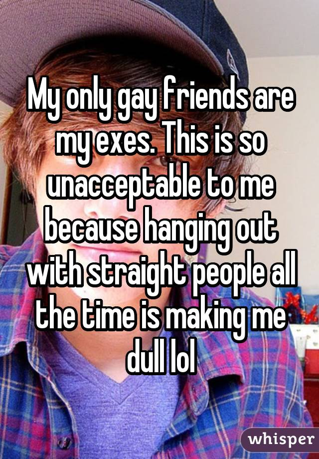 My only gay friends are my exes. This is so unacceptable to me because hanging out with straight people all the time is making me dull lol