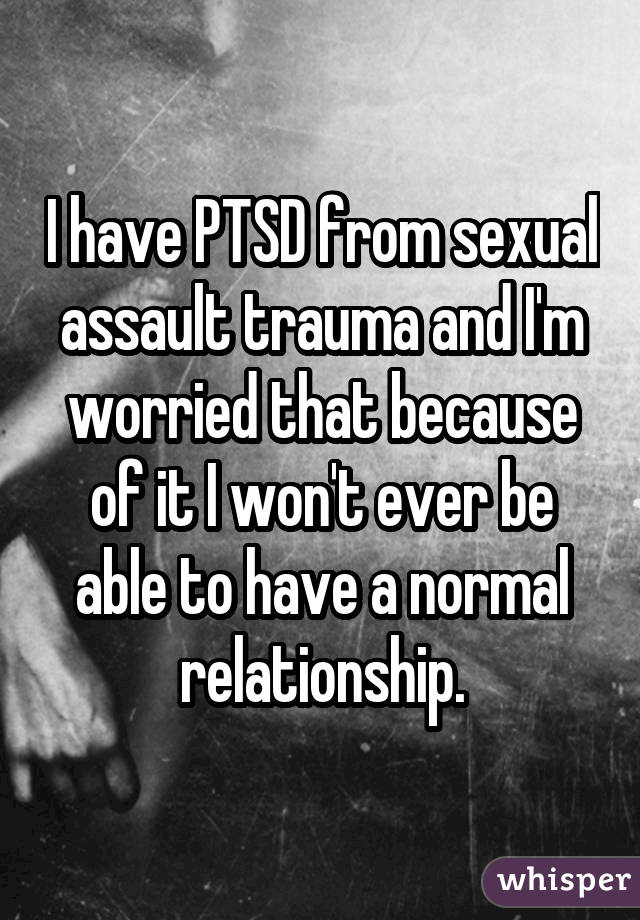 I have PTSD from sexual assault trauma and I'm worried that because of it I won't ever be able to have a normal relationship.