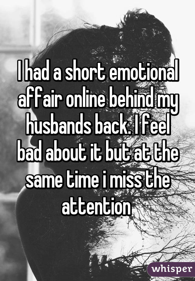 I had a short emotional affair online behind my husbands back. I feel bad about it but at the same time i miss the attention