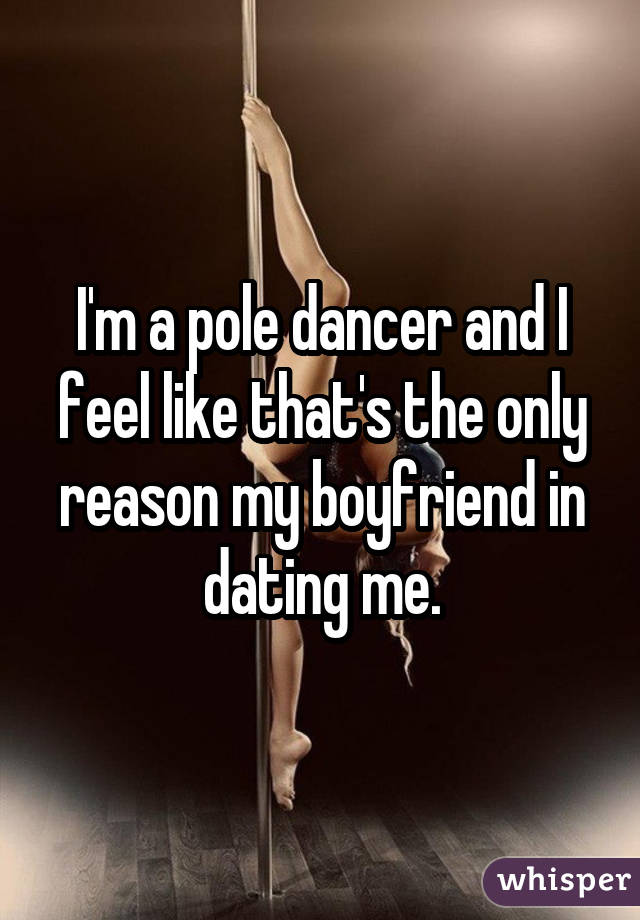 I'm a pole dancer and I feel like that's the only reason my boyfriend in dating me.
