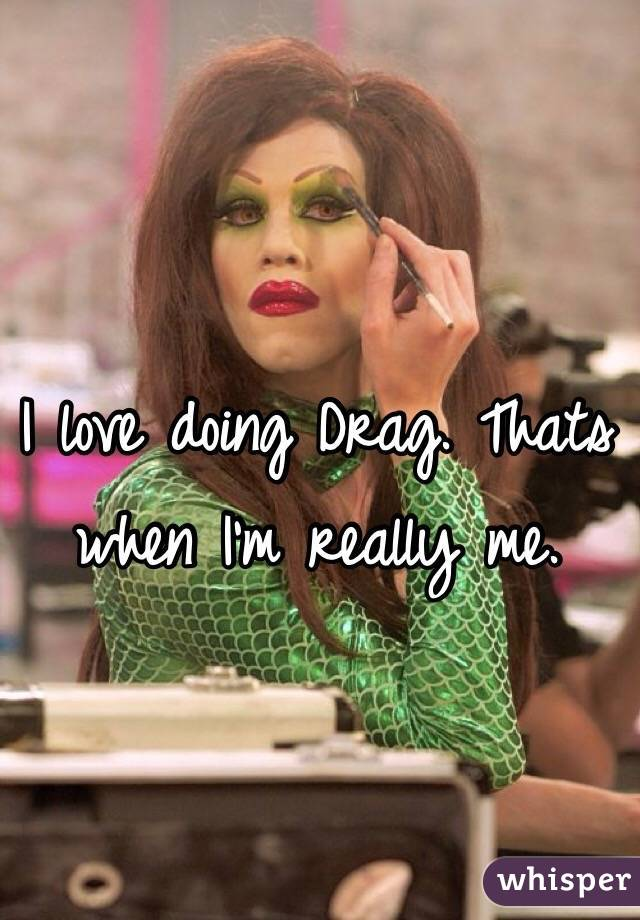I love doing Drag. Thats when I'm really me.