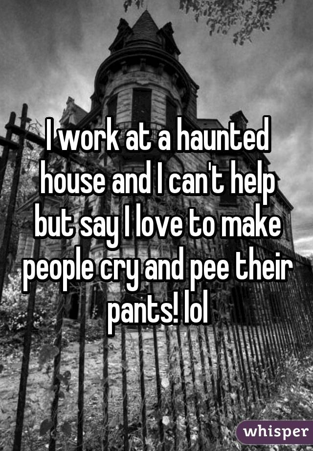 I work at a haunted house and I can't help but say I love to make people cry and pee their pants! lol