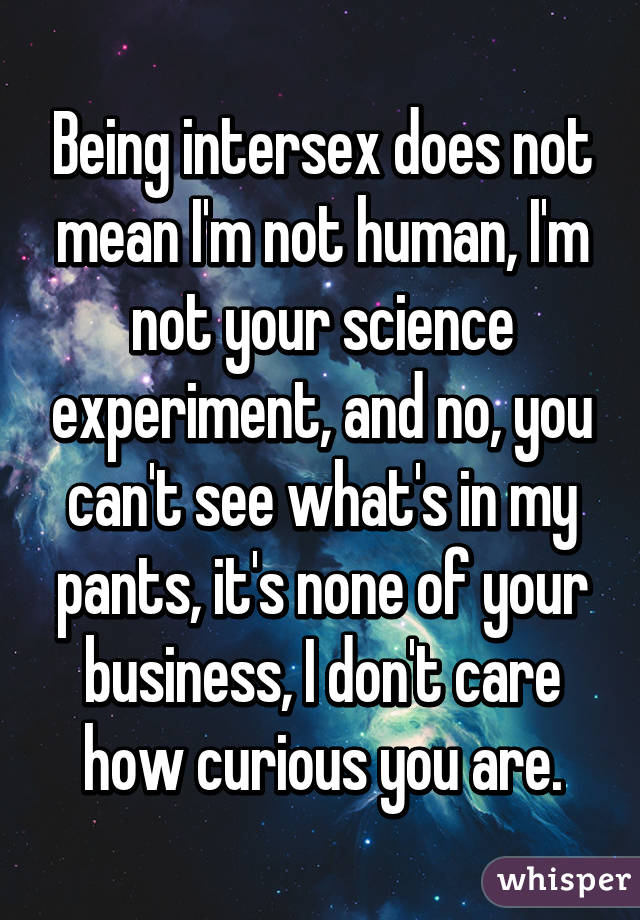 Being intersex does not mean I'm not human, I'm not your science experiment, and no, you can't see what's in my pants, it's none of your business, I don't care how curious you are.