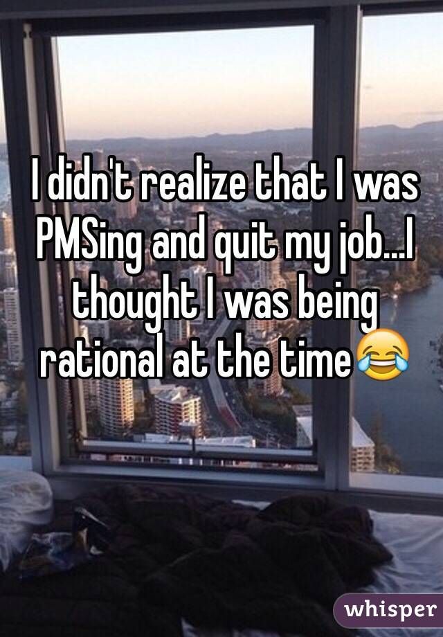 I didn't realize that I was PMSing and quit my job...I thought I was being rational at the time😂
