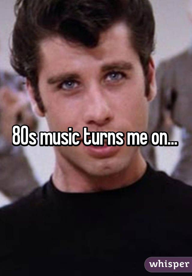 80s music turns me on...