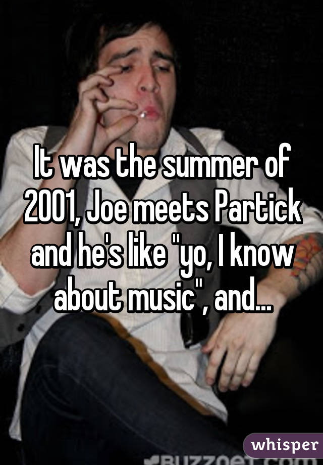 "It was the summer of 2001, Joe meets Partick and he&squot;s like ""yo, I know about music"", and..."