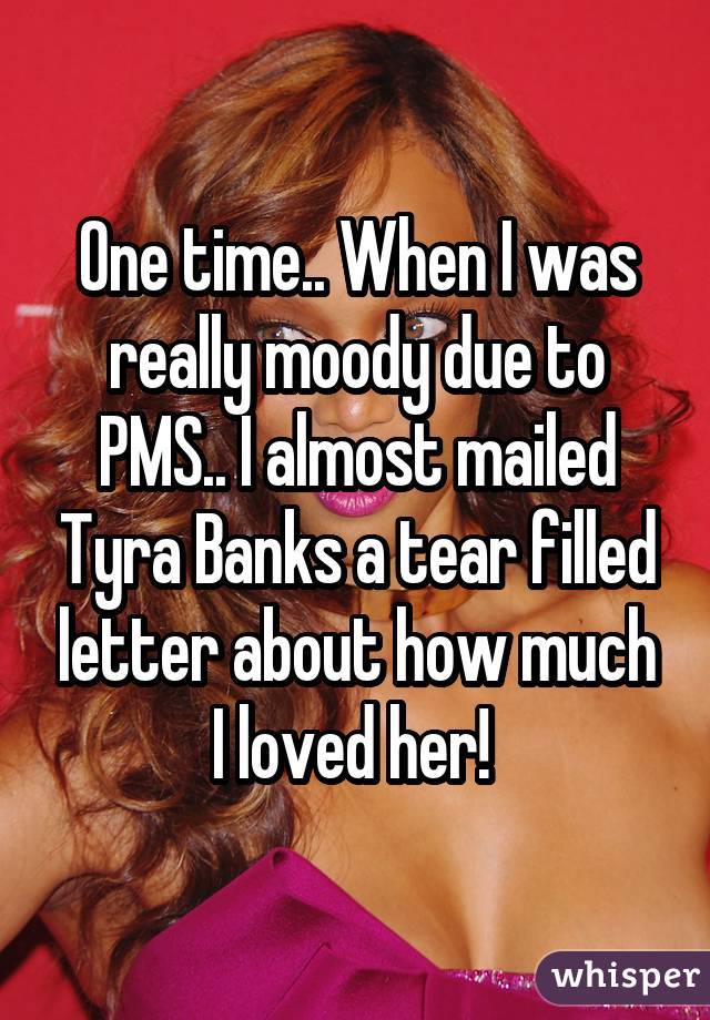 One time.. When I was really moody due to PMS.. I almost mailed Tyra Banks a tear filled letter about how much I loved her!