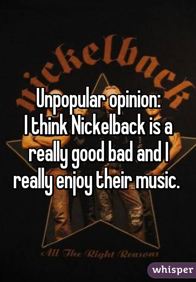 Unpopular opinion: I think Nickelback is a really good bad and I really enjoy their music.