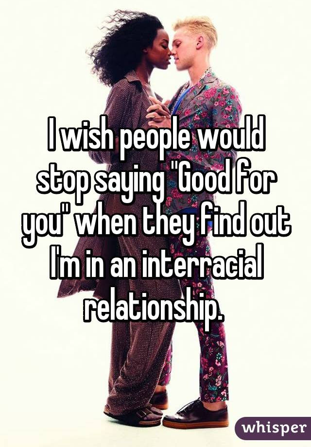 "I wish people would stop saying ""Good for you"" when they find out I'm in an interracial relationship."