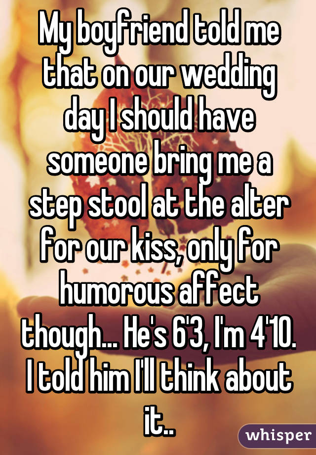 My boyfriend told me that on our wedding day I should have someone bring me a step stool at the alter for our kiss, only for humorous affect though... He's 6'3, I'm 4'10. I told him I'll think about it..