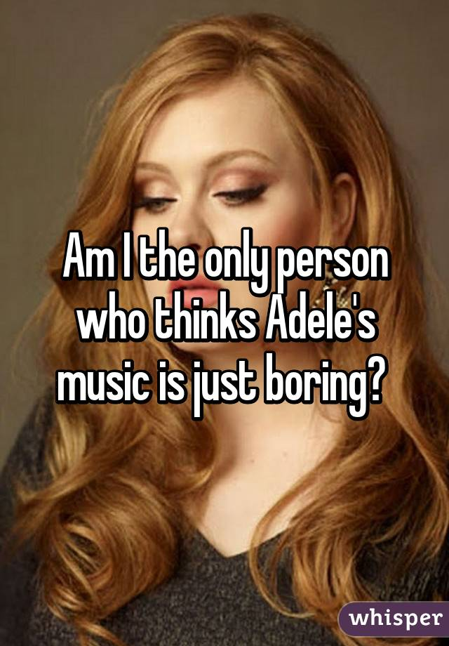 Am I the only person who thinks Adele's music is just boring?
