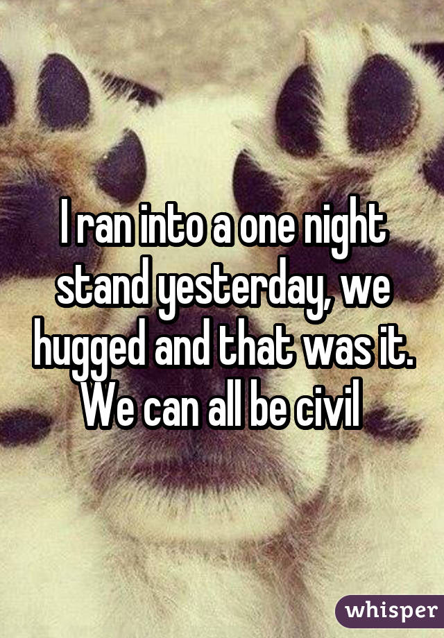 I ran into a one night stand yesterday, we hugged and that was it. We can all be civil