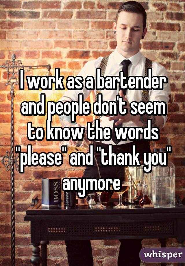 """I work as a bartender and people don't seem to know the words """"please"""" and """"thank you"""" anymore"""