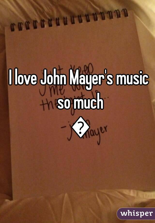 I love John Mayer's music so much