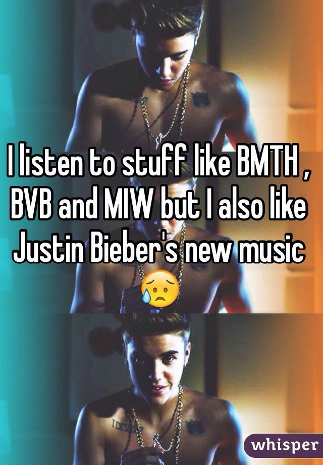 I listen to stuff like BMTH , BVB and MIW but I also like Justin Bieber's new music