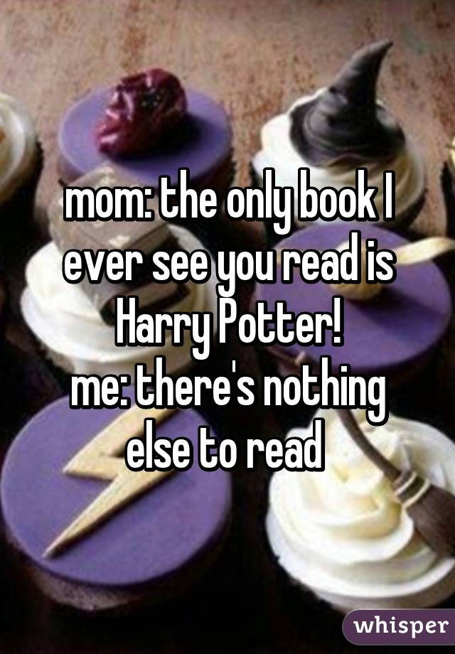 mom: the only book I ever see you read is Harry Potter! me: there's nothing else to read