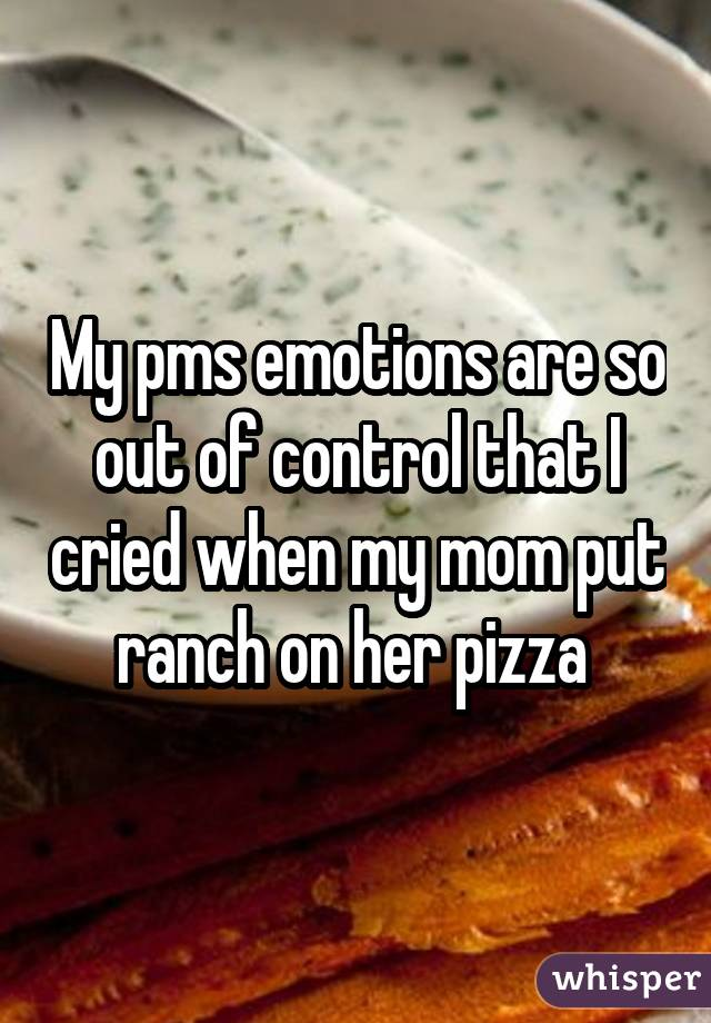 My pms emotions are so out of control that I cried when my mom put ranch on her pizza